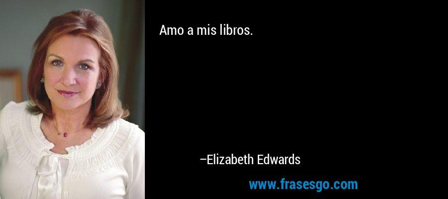 Amo a mis libros. – Elizabeth Edwards