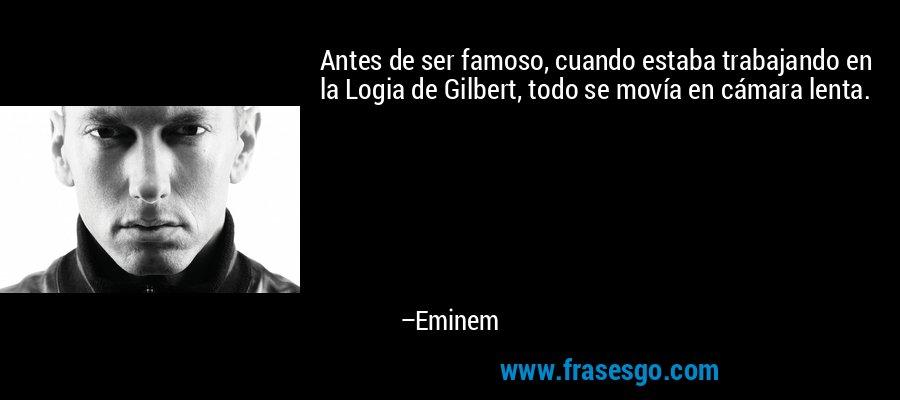 Antes de ser famoso, cuando estaba trabajando en la Logia de Gilbert, todo se movía en cámara lenta. – Eminem