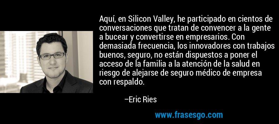 Aquí, en Silicon Valley, he participado en cientos de conversaciones que tratan de convencer a la gente a bucear y convertirse en empresarios. Con demasiada frecuencia, los innovadores con trabajos buenos, seguro, no están dispuestos a poner el acceso de la familia a la atención de la salud en riesgo de alejarse de seguro médico de empresa con respaldo. – Eric Ries