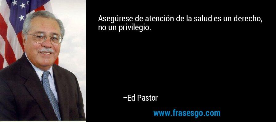 Asegúrese de atención de la salud es un derecho, no un privilegio. – Ed Pastor