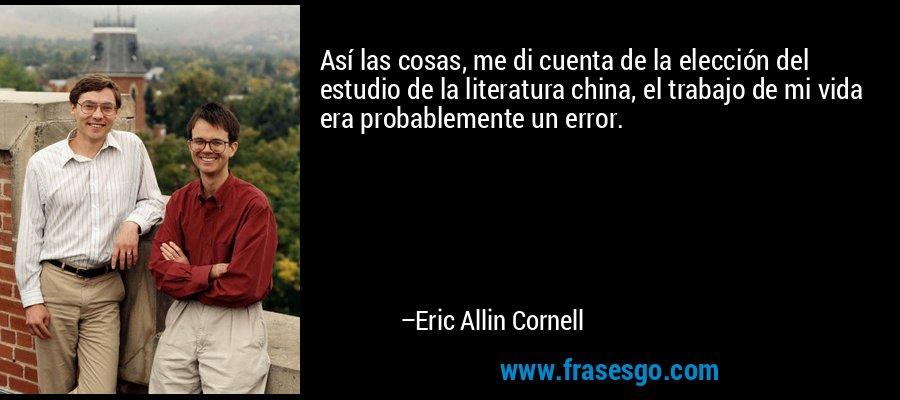 Así las cosas, me di cuenta de la elección del estudio de la literatura china, el trabajo de mi vida era probablemente un error. – Eric Allin Cornell