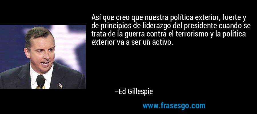 Así que creo que nuestra política exterior, fuerte y de principios de liderazgo del presidente cuando se trata de la guerra contra el terrorismo y la política exterior va a ser un activo. – Ed Gillespie
