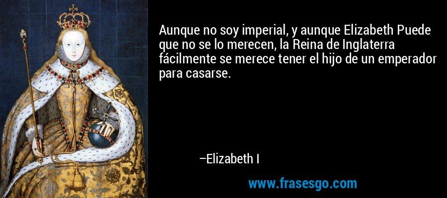 Aunque no soy imperial, y aunque Elizabeth Puede que no se lo merecen, la Reina de Inglaterra fácilmente se merece tener el hijo de un emperador para casarse. – Elizabeth I