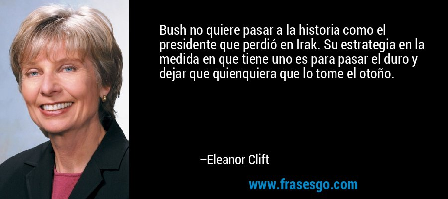 Bush no quiere pasar a la historia como el presidente que perdió en Irak. Su estrategia en la medida en que tiene uno es para pasar el duro y dejar que quienquiera que lo tome el otoño. – Eleanor Clift