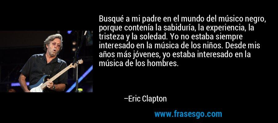 Busqué a mi padre en el mundo del músico negro, porque contenía la sabiduría, la experiencia, la tristeza y la soledad. Yo no estaba siempre interesado en la música de los niños. Desde mis años más jóvenes, yo estaba interesado en la música de los hombres. – Eric Clapton