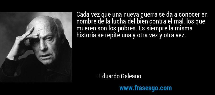 Cada vez que una nueva guerra se da a conocer en nombre de la lucha del bien contra el mal, los que mueren son los pobres. Es siempre la misma historia se repite una y otra vez y otra vez. – Eduardo Galeano