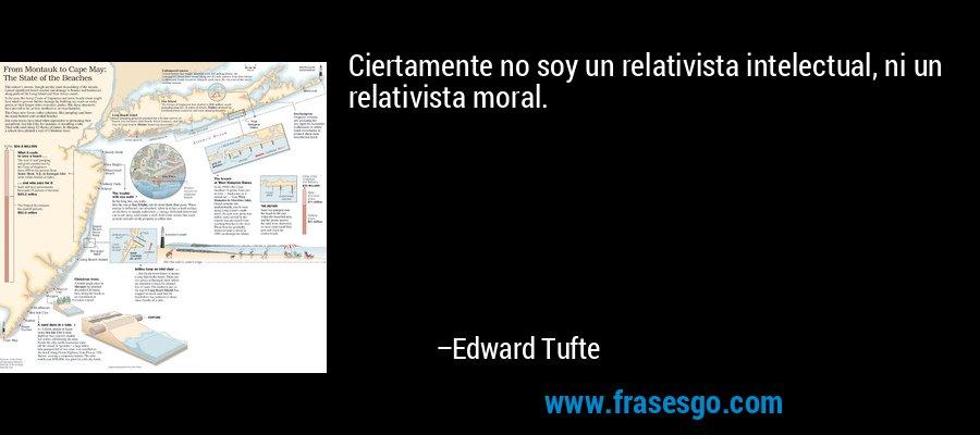 Ciertamente no soy un relativista intelectual, ni un relativista moral. – Edward Tufte