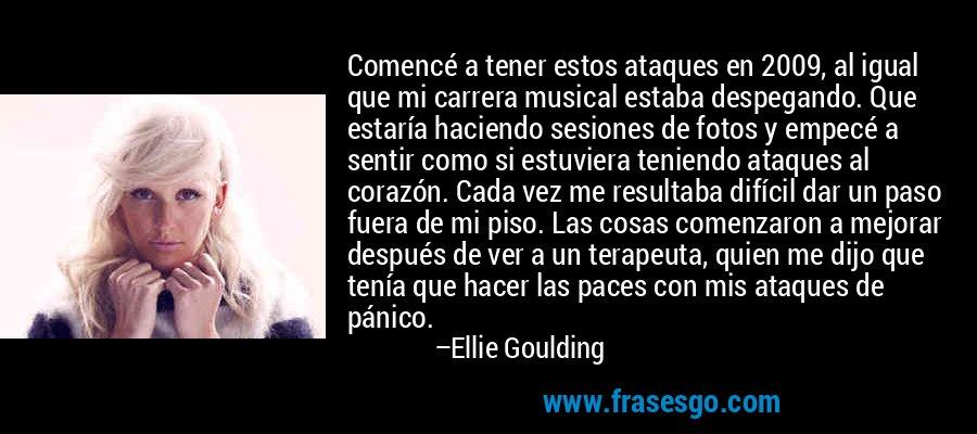 Comencé a tener estos ataques en 2009, al igual que mi carrera musical estaba despegando. Que estaría haciendo sesiones de fotos y empecé a sentir como si estuviera teniendo ataques al corazón. Cada vez me resultaba difícil dar un paso fuera de mi piso. Las cosas comenzaron a mejorar después de ver a un terapeuta, quien me dijo que tenía que hacer las paces con mis ataques de pánico. – Ellie Goulding