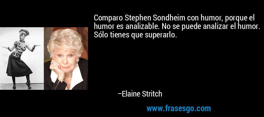 Comparo Stephen Sondheim con humor, porque el humor es analizable. No se puede analizar el humor. Sólo tienes que superarlo. – Elaine Stritch