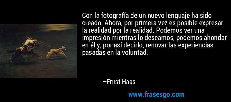 Con la fotografía de un nuevo lenguaje ha sido creado. Ahora, por primera vez es posible expresar la realidad por la realidad. Podemos ver una impresión mientras lo deseamos, podemos ahondar en él y, por así decirlo, renovar las experiencias pasadas en la voluntad. – Ernst Haas