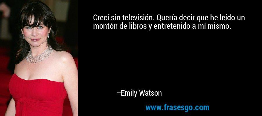 Crecí sin televisión. Quería decir que he leído un montón de libros y entretenido a mí mismo. – Emily Watson