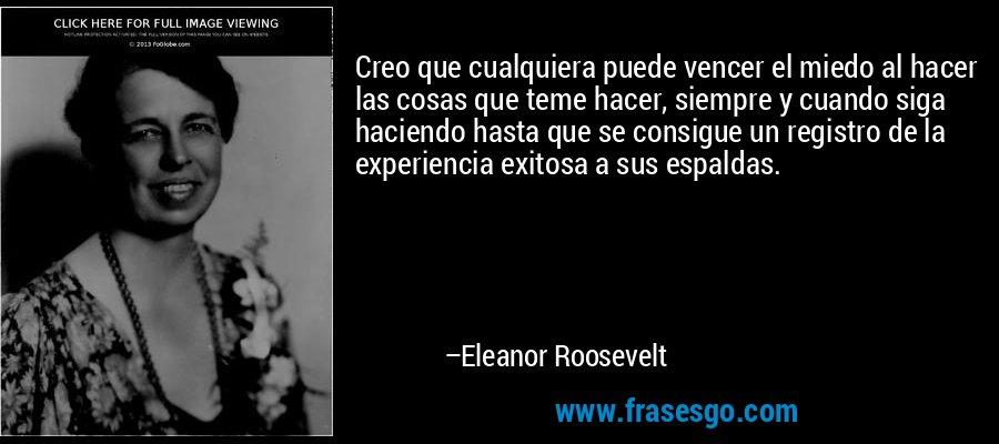 Creo que cualquiera puede vencer el miedo al hacer las cosas que teme hacer, siempre y cuando siga haciendo hasta que se consigue un registro de la experiencia exitosa a sus espaldas. – Eleanor Roosevelt