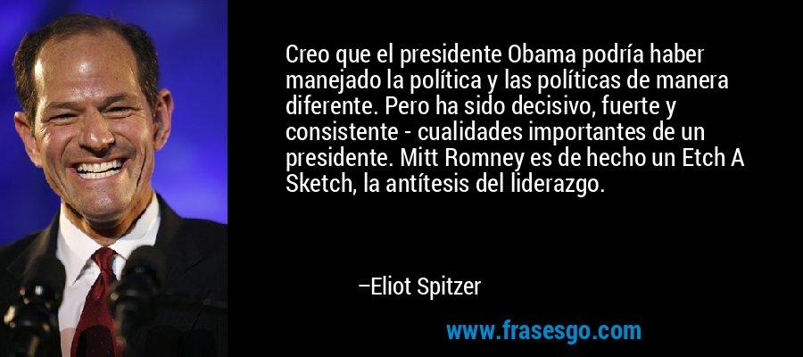 Creo que el presidente Obama podría haber manejado la política y las políticas de manera diferente. Pero ha sido decisivo, fuerte y consistente - cualidades importantes de un presidente. Mitt Romney es de hecho un Etch A Sketch, la antítesis del liderazgo. – Eliot Spitzer