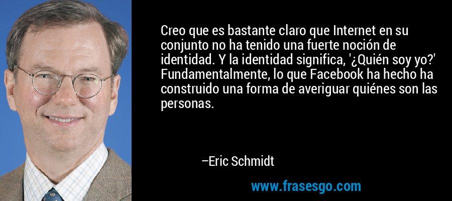Creo que es bastante claro que Internet en su conjunto no ha tenido una fuerte noción de identidad. Y la identidad significa, '¿Quién soy yo?' Fundamentalmente, lo que Facebook ha hecho ha construido una forma de averiguar quiénes son las personas. – Eric Schmidt