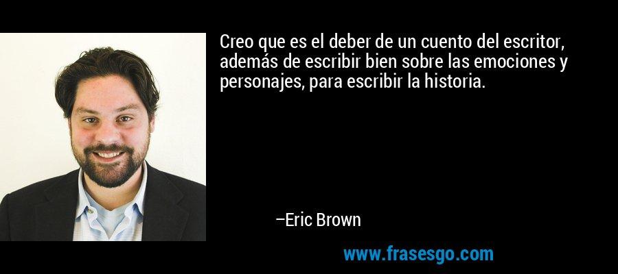 Creo que es el deber de un cuento del escritor, además de escribir bien sobre las emociones y personajes, para escribir la historia. – Eric Brown