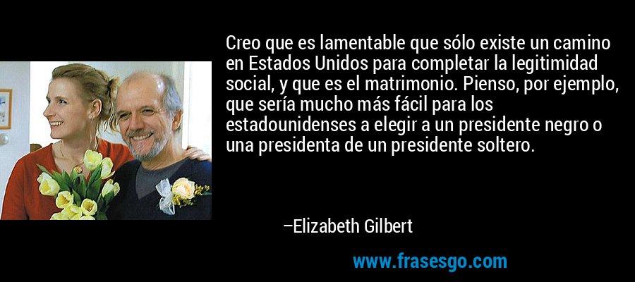 Creo que es lamentable que sólo existe un camino en Estados Unidos para completar la legitimidad social, y que es el matrimonio. Pienso, por ejemplo, que sería mucho más fácil para los estadounidenses a elegir a un presidente negro o una presidenta de un presidente soltero. – Elizabeth Gilbert