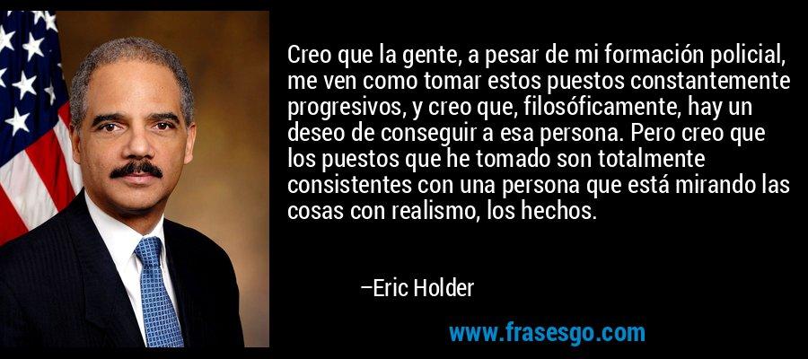 Creo que la gente, a pesar de mi formación policial, me ven como tomar estos puestos constantemente progresivos, y creo que, filosóficamente, hay un deseo de conseguir a esa persona. Pero creo que los puestos que he tomado son totalmente consistentes con una persona que está mirando las cosas con realismo, los hechos. – Eric Holder