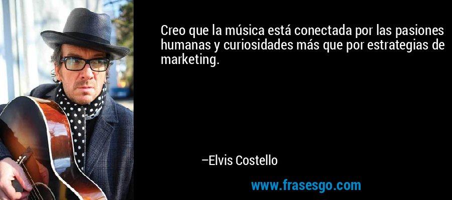 Creo que la música está conectada por las pasiones humanas y curiosidades más que por estrategias de marketing. – Elvis Costello