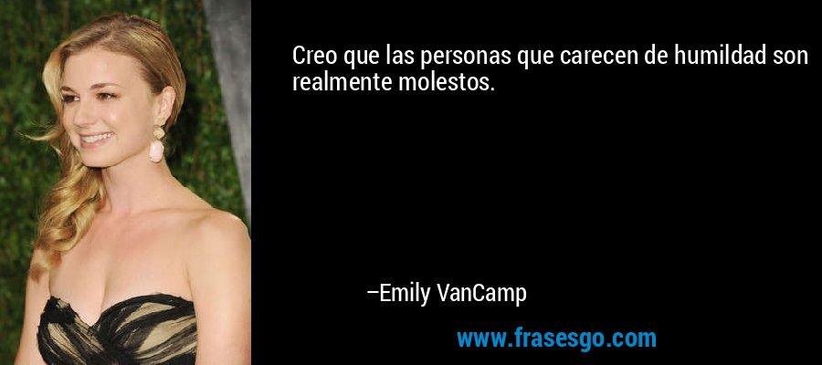 Creo que las personas que carecen de humildad son realmente molestos. – Emily VanCamp