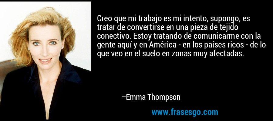 Creo que mi trabajo es mi intento, supongo, es tratar de convertirse en una pieza de tejido conectivo. Estoy tratando de comunicarme con la gente aquí y en América - en los países ricos - de lo que veo en el suelo en zonas muy afectadas. – Emma Thompson