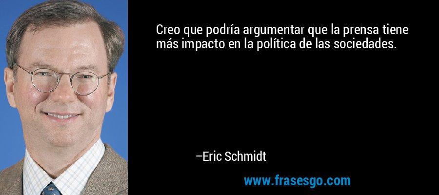 Creo que podría argumentar que la prensa tiene más impacto en la política de las sociedades. – Eric Schmidt