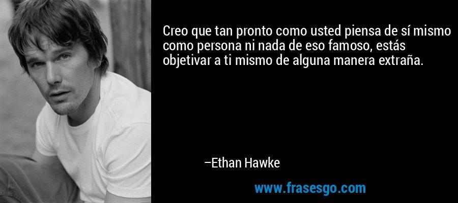 Creo que tan pronto como usted piensa de sí mismo como persona ni nada de eso famoso, estás objetivar a ti mismo de alguna manera extraña. – Ethan Hawke