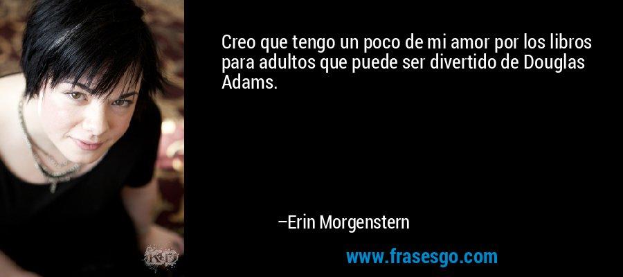 Creo que tengo un poco de mi amor por los libros para adultos que puede ser divertido de Douglas Adams. – Erin Morgenstern