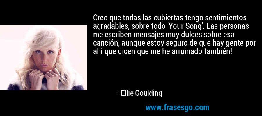 Creo que todas las cubiertas tengo sentimientos agradables, sobre todo 'Your Song'. Las personas me escriben mensajes muy dulces sobre esa canción, aunque estoy seguro de que hay gente por ahí que dicen que me he arruinado también! – Ellie Goulding