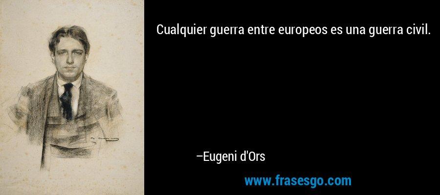 Cualquier guerra entre europeos es una guerra civil. – Eugeni d'Ors