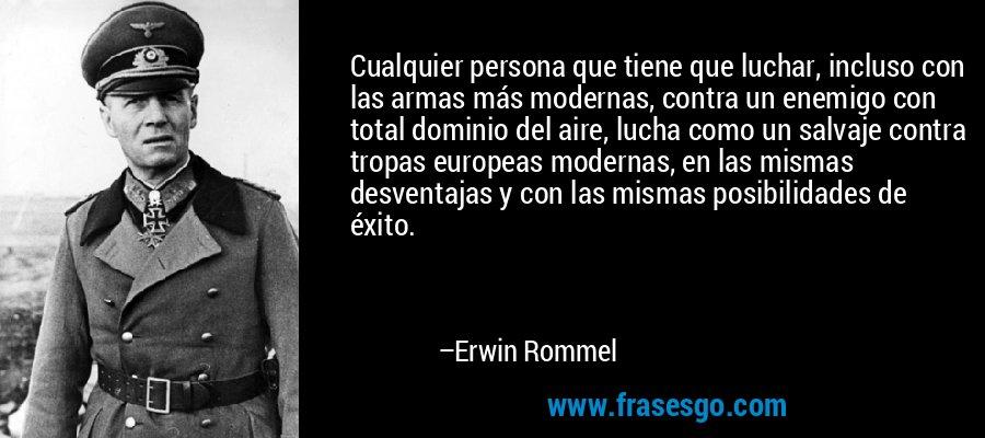 Cualquier persona que tiene que luchar, incluso con las armas más modernas, contra un enemigo con total dominio del aire, lucha como un salvaje contra tropas europeas modernas, en las mismas desventajas y con las mismas posibilidades de éxito. – Erwin Rommel
