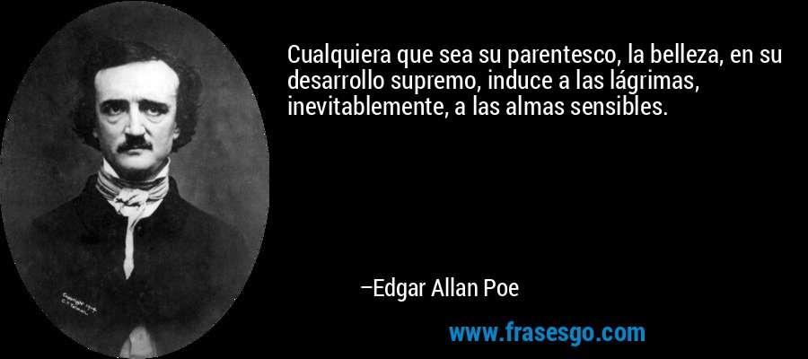 Cualquiera que sea su parentesco, la belleza, en su desarrollo supremo, induce a las lágrimas, inevitablemente, a las almas sensibles. – Edgar Allan Poe