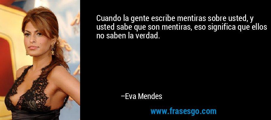 Cuando la gente escribe mentiras sobre usted, y usted sabe que son mentiras, eso significa que ellos no saben la verdad. – Eva Mendes
