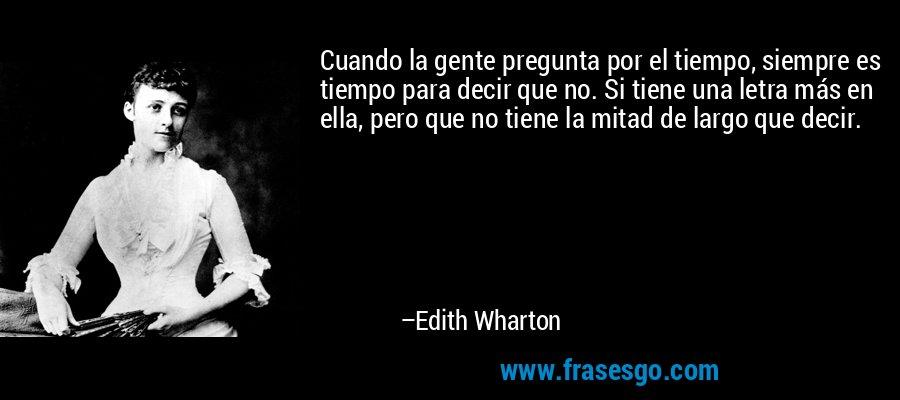 Cuando la gente pregunta por el tiempo, siempre es tiempo para decir que no. Si tiene una letra más en ella, pero que no tiene la mitad de largo que decir. – Edith Wharton