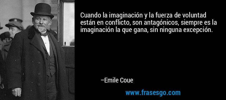 Cuando la imaginación y la fuerza de voluntad están en conflicto, son antagónicos, siempre es la imaginación la que gana, sin ninguna excepción. – Emile Coue