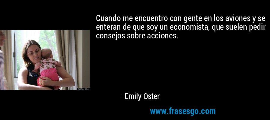 Cuando me encuentro con gente en los aviones y se enteran de que soy un economista, que suelen pedir consejos sobre acciones. – Emily Oster