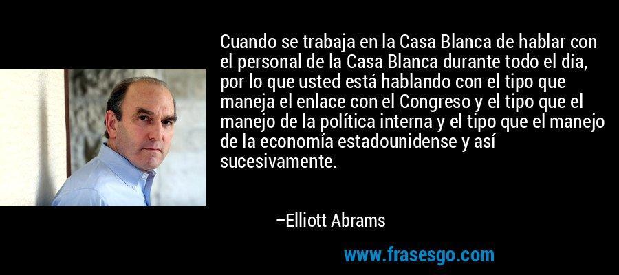 Cuando se trabaja en la Casa Blanca de hablar con el personal de la Casa Blanca durante todo el día, por lo que usted está hablando con el tipo que maneja el enlace con el Congreso y el tipo que el manejo de la política interna y el tipo que el manejo de la economía estadounidense y así sucesivamente. – Elliott Abrams