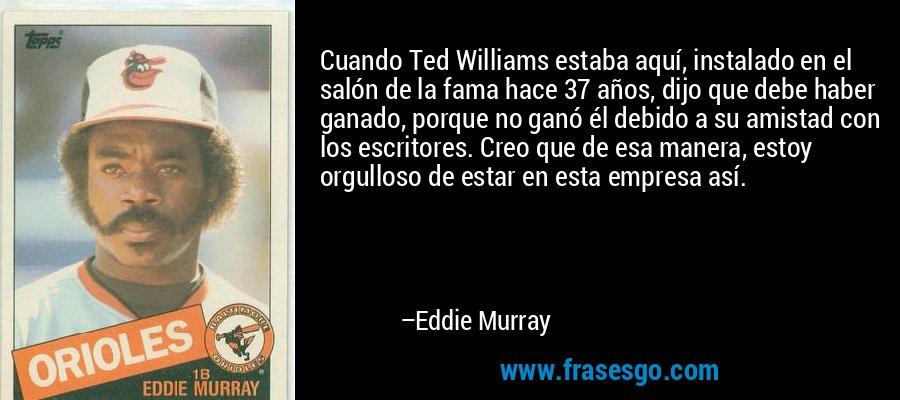 Cuando Ted Williams estaba aquí, instalado en el salón de la fama hace 37 años, dijo que debe haber ganado, porque no ganó él debido a su amistad con los escritores. Creo que de esa manera, estoy orgulloso de estar en esta empresa así. – Eddie Murray