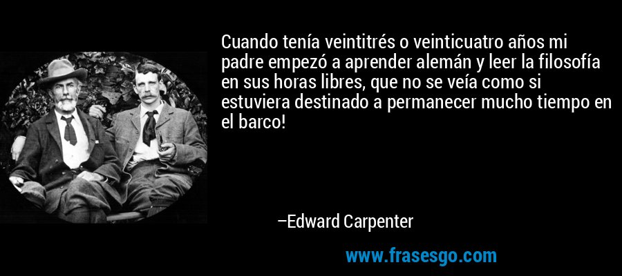 Cuando tenía veintitrés o veinticuatro años mi padre empezó a aprender alemán y leer la filosofía en sus horas libres, que no se veía como si estuviera destinado a permanecer mucho tiempo en el barco! – Edward Carpenter
