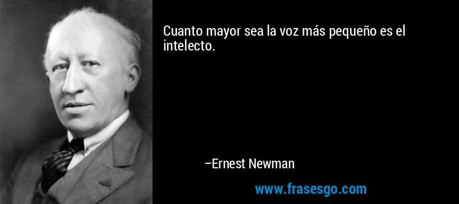 Cuanto mayor sea la voz más pequeño es el intelecto. – Ernest Newman