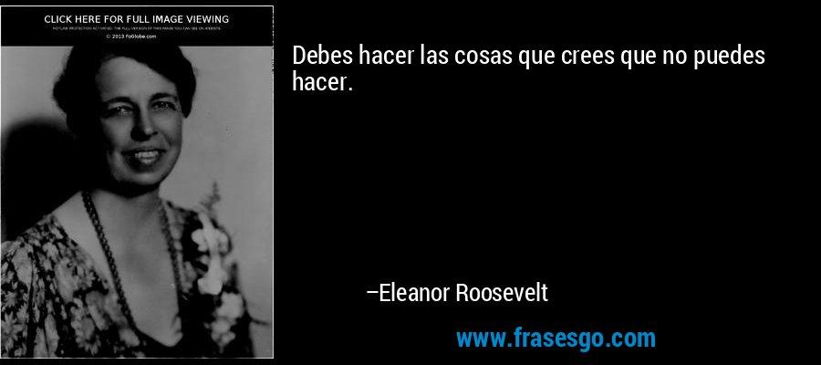 Debes hacer las cosas que crees que no puedes hacer. – Eleanor Roosevelt