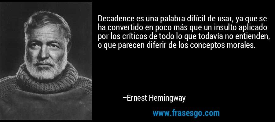 Decadence es una palabra difícil de usar, ya que se ha convertido en poco más que un insulto aplicado por los críticos de todo lo que todavía no entienden, o que parecen diferir de los conceptos morales. – Ernest Hemingway