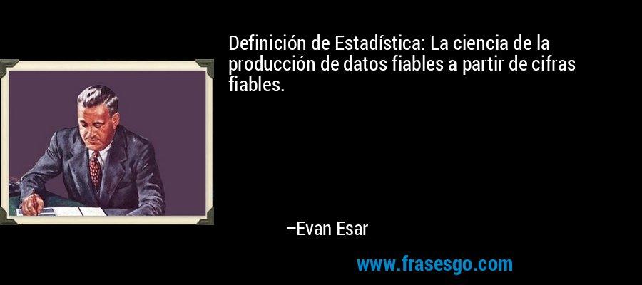 Definición de Estadística: La ciencia de la producción de datos fiables a partir de cifras fiables. – Evan Esar
