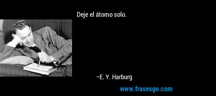 Deje el átomo solo. – E. Y. Harburg