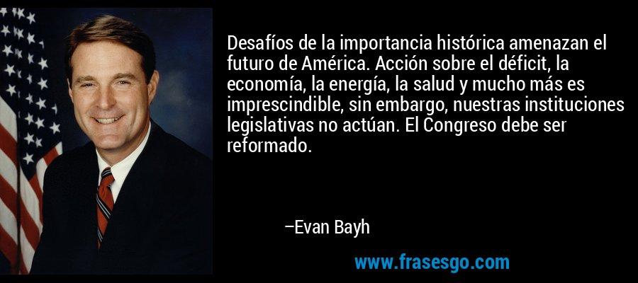Desafíos de la importancia histórica amenazan el futuro de América. Acción sobre el déficit, la economía, la energía, la salud y mucho más es imprescindible, sin embargo, nuestras instituciones legislativas no actúan. El Congreso debe ser reformado. – Evan Bayh