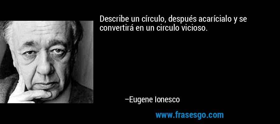 Describe un círculo, después acarícialo y se convertirá en un circulo vicioso. – Eugene Ionesco