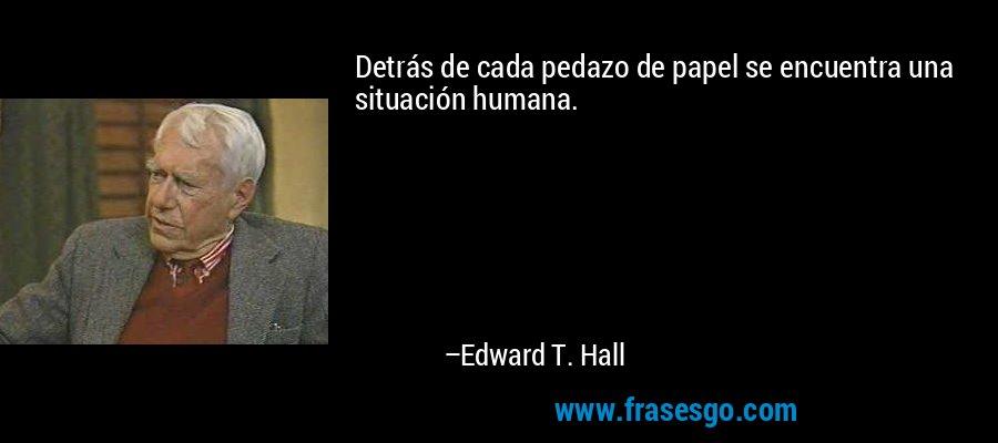 Detrás de cada pedazo de papel se encuentra una situación humana. – Edward T. Hall