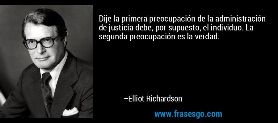 Dije la primera preocupación de la administración de justicia debe, por supuesto, el individuo. La segunda preocupación es la verdad. – Elliot Richardson