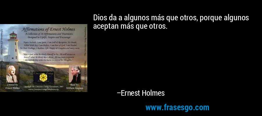 Dios da a algunos más que otros, porque algunos aceptan más que otros. – Ernest Holmes