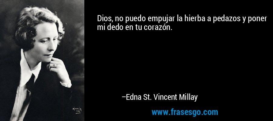 Dios, no puedo empujar la hierba a pedazos y poner mi dedo en tu corazón. – Edna St. Vincent Millay