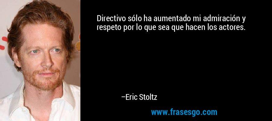 Directivo sólo ha aumentado mi admiración y respeto por lo que sea que hacen los actores. – Eric Stoltz
